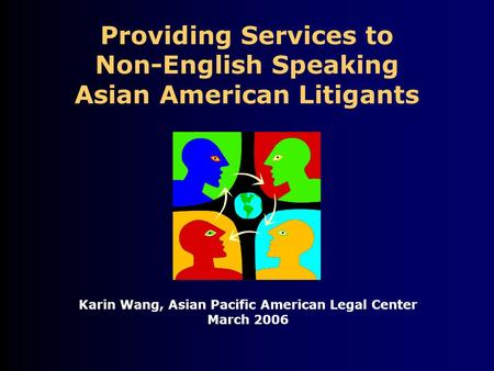 Providing Services to Non-English Speaking Asian American Litigants Karin Wang, Asian Pacific American Legal Center March 2006.