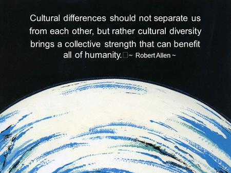 Cultural differences should not separate us from each other, but rather cultural diversity brings a collective strength that can benefit all of humanity.