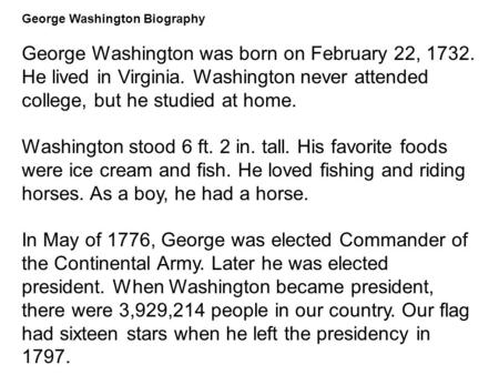 George Washington Biography George Washington was born on February 22, 1732. He lived in Virginia. Washington never attended college, but he studied at.