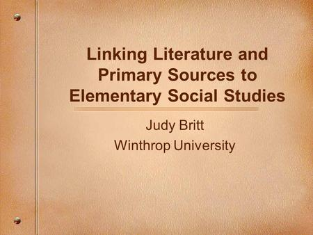 Linking Literature and Primary Sources to Elementary Social Studies Judy Britt Winthrop University.