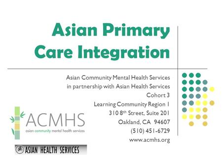 Asian Primary Care Integration Asian Community Mental Health Services in partnership with Asian Health Services Cohort 3 Learning Community Region 1 310.