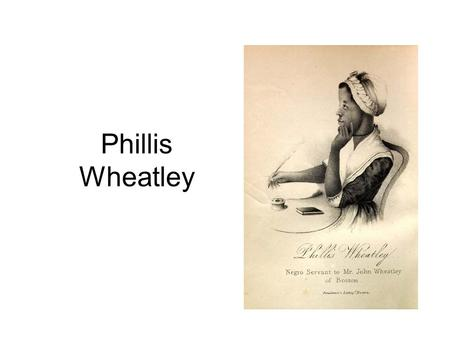 Phillis Wheatley. Born 1753??? Gambia or Senegal? Died Dec. 5, 1784 Brought from West Africa at about 8 years old Purchased by John Wheatley in 1761 The.