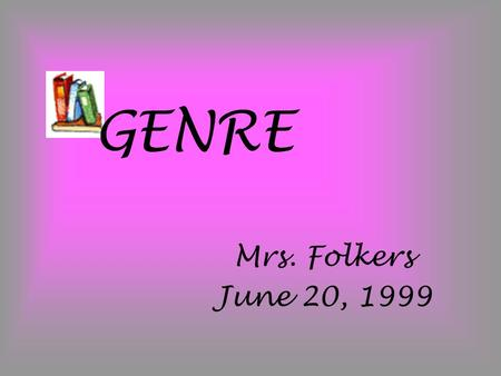 "GENRE Mrs. Folkers June 20, 1999. Definition: Genre is just a fancy way of saying ""different categories or types of books""."