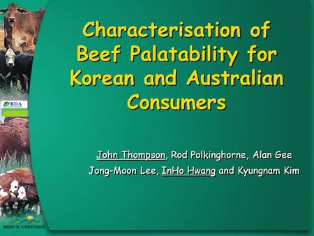 Characterisation of Beef Palatability for Korean and Australian Consumers John Thompson, Rod Polkinghorne, Alan Gee Jong-Moon Lee, InHo Hwang and Kyungnam.