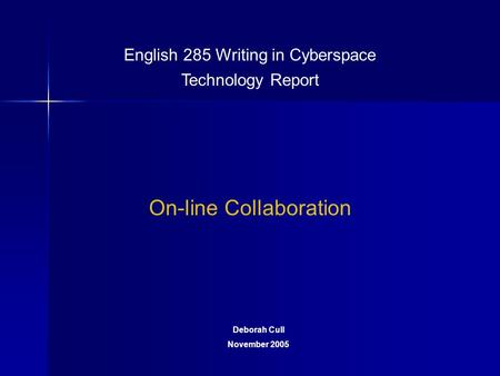 English 285 Writing in Cyberspace Technology Report On-line Collaboration Deborah Cull November 2005.