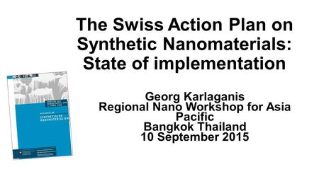 The Swiss Action Plan on Synthetic Nanomaterials: State of implementation Georg Karlaganis Regional Nano Workshop for Asia Pacific Bangkok Thailand 10.
