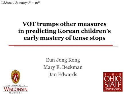 VOT trumps other measures in predicting Korean children's early mastery of tense stops Eun Jong Kong Mary E. Beckman Jan Edwards LSA2010 January 7 th.