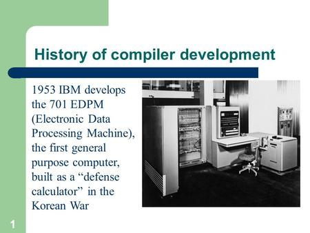 "1 History of compiler development 1953 IBM develops the 701 EDPM (Electronic Data Processing Machine), the first general purpose computer, built as a ""defense."