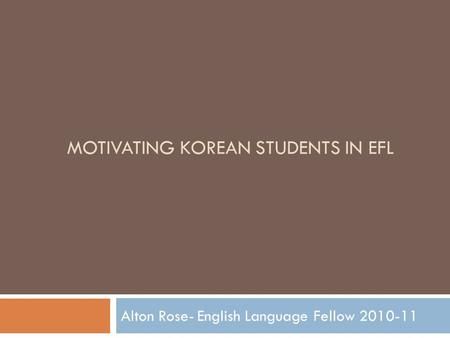 MOTIVATING KOREAN STUDENTS IN EFL Alton Rose- English Language Fellow 2010-11.