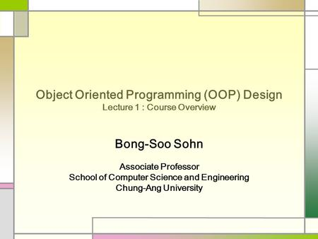 Object Oriented Programming (OOP) Design Lecture 1 : Course Overview Bong-Soo Sohn Associate Professor School of Computer Science and Engineering Chung-Ang.