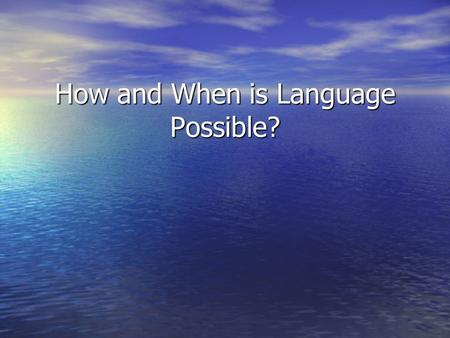 How and When is Language Possible?. How is Language Possible? Theories… Theories… Defining language… Defining language… Primates… Primates… Humans… Humans…