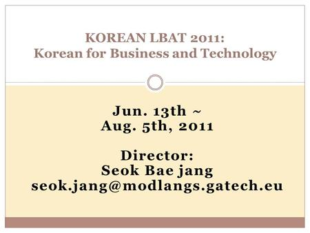 Jun. 13th ~ Aug. 5th, 2011 Director: Seok Bae jang KOREAN LBAT 2011: Korean for Business and Technology.