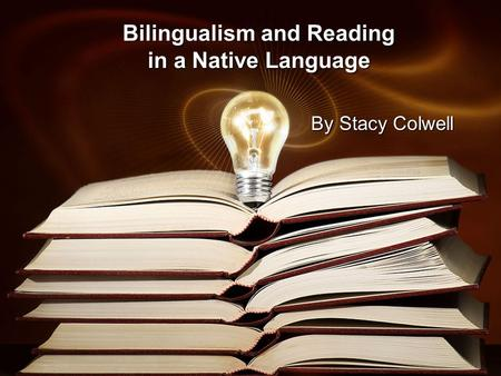 Bilingualism and Reading in a Native Language By Stacy Colwell.