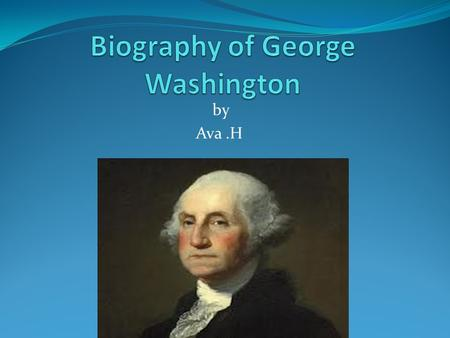 By Ava.H. Personal Information George Washington was born on February 22, 1732 in Westmoreland, Virginia at his family home. George Washington died in.