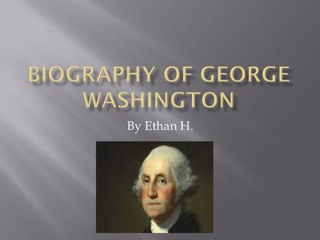By Ethan H.. George Washington was born on February 22,1732 in Westmoreland Country, Virgina. George Washington died in 1799 at Mount Vernon. George Washington.