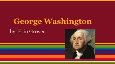 George Washington by: Erin Grover. Birth Life He was born in Virginia on February 22, 1732. His father died when he was 11 years old.