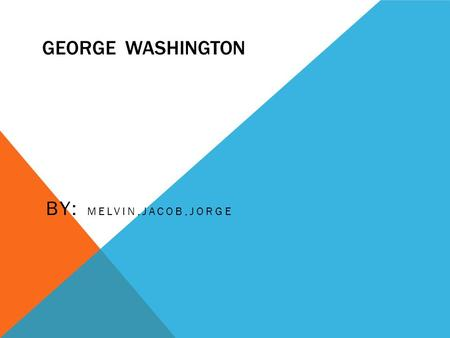 GEORGE WASHINGTON BY: MELVIN,JACOB,JORGE WHEN George Washington was born February 22,1732 George Washington died on December 14,1799.