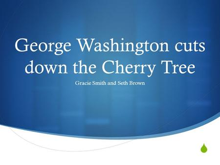  George Washington cuts down the Cherry Tree Gracie Smith and Seth Brown.