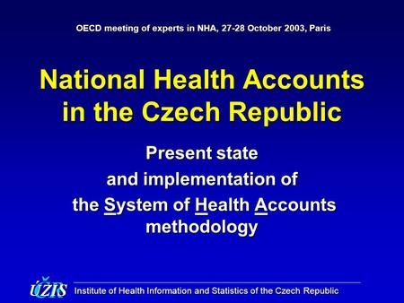 Institute of Health Information and Statistics of the Czech Republic National Health Accounts in the Czech Republic Present state and implementation of.
