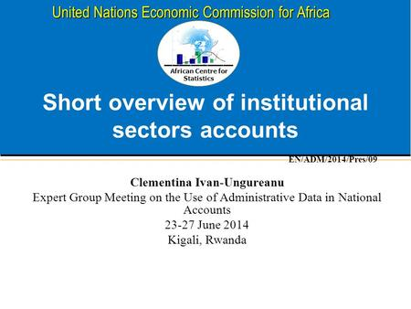 African Centre for Statistics United Nations Economic Commission for Africa Short overview of institutional sectors accounts Clementina Ivan-Ungureanu.