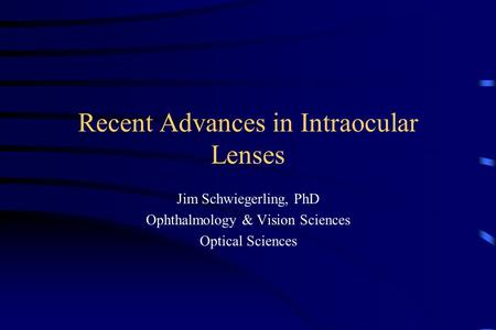 Recent Advances in Intraocular Lenses Jim Schwiegerling, PhD Ophthalmology & Vision Sciences Optical Sciences.