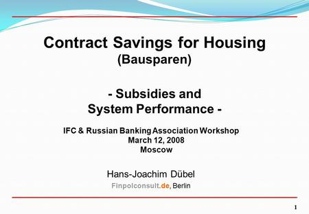 1 Contract Savings for Housing (Bausparen) - Subsidies and System Performance - IFC & Russian Banking Association Workshop March 12, 2008 Moscow Hans-Joachim.