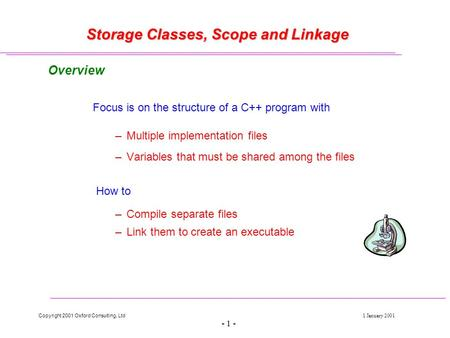 Copyright 2001 Oxford Consulting, Ltd1 January 2001 - 1 - Storage Classes, Scope and Linkage Overview Focus is on the structure of a C++ program with –Multiple.
