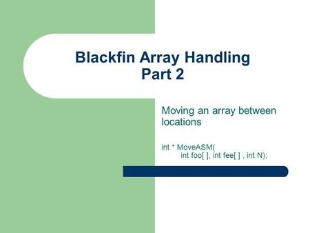 Blackfin Array Handling Part 2 Moving an array between locations int * MoveASM( int foo[ ], int fee[ ], int N);