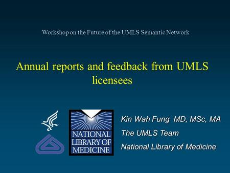 Annual reports and feedback from UMLS licensees Kin Wah Fung MD, MSc, MA The UMLS Team National Library of Medicine Workshop on the Future of the UMLS.