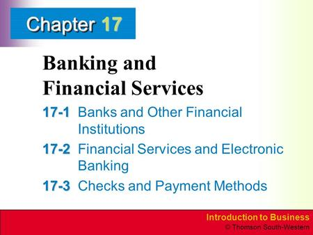 Introduction to Business © Thomson South-Western ChapterChapter Banking and Financial Services 17-1 17-1Banks and Other Financial Institutions 17-2 17-2Financial.