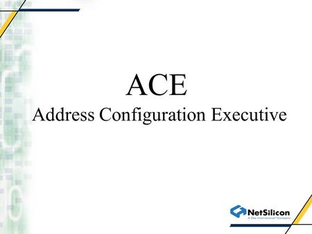 ACE Address Configuration Executive. Why ACE? ACE provides access to several address resolution protocols under a single API ACE is the only API available.