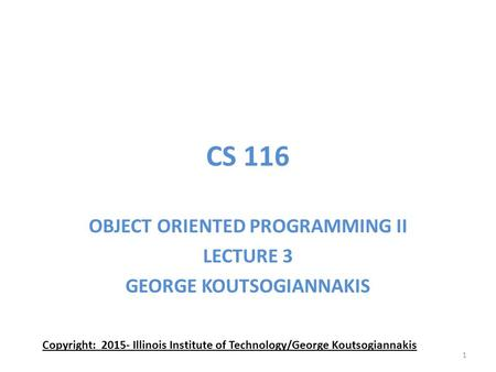 CS 116 OBJECT ORIENTED PROGRAMMING II LECTURE 3 GEORGE KOUTSOGIANNAKIS Copyright: 2015- Illinois Institute of Technology/George Koutsogiannakis 1.