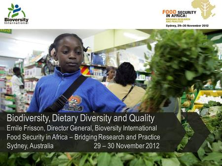 Biodiversity, Dietary Diversity and Quality Emile Frisson, Director General, Bioversity International Food Security in Africa – Bridging Research and Practice.