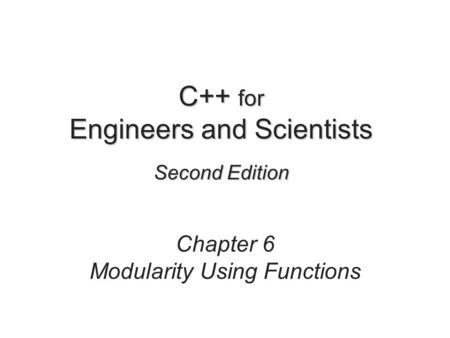 C++ for Engineers and Scientists Second Edition Chapter 6 Modularity Using Functions.