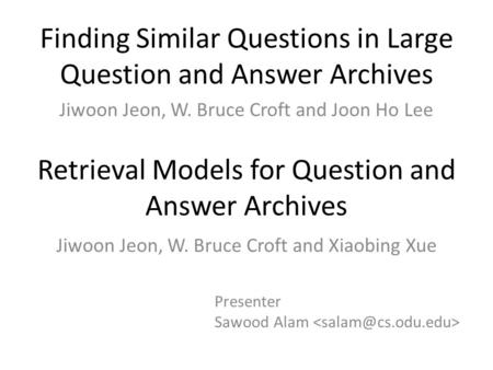 Finding Similar Questions in Large Question and Answer Archives Jiwoon Jeon, W. Bruce Croft and Joon Ho Lee Retrieval Models for Question and Answer Archives.