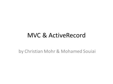 MVC & ActiveRecord by Christian Mohr & Mohamed Souiai.