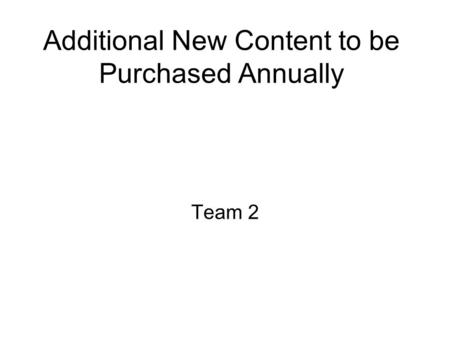 Additional New Content to be Purchased Annually Team 2.