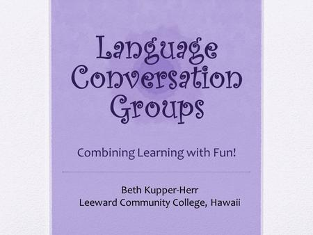 Language Conversation Groups Combining Learning with Fun! Beth Kupper-Herr Leeward Community College, Hawaii.