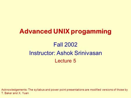 Advanced UNIX progamming Fall 2002 Instructor: Ashok Srinivasan Lecture 5 Acknowledgements: The syllabus and power point presentations are modified versions.