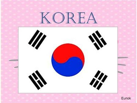 Korea Eunok. Where is korea? Northeast ASIA Eunok It's the East sea!!!