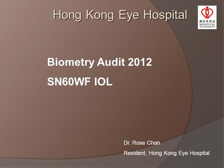 Hong Kong Eye Hospital Biometry Audit 2012 SN60WF IOL Dr. Rose Chan Resident, Hong Kong Eye Hospital.