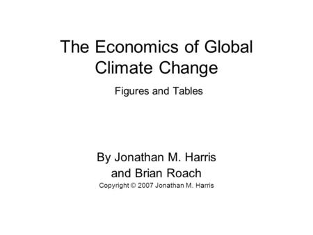 The Economics of Global Climate Change Figures and Tables By Jonathan M. Harris and Brian Roach Copyright © 2007 Jonathan M. Harris.