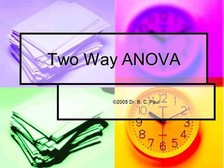 Two Way ANOVA ©2005 Dr. B. C. Paul. ANOVA Application ANOVA allows us to review data and determine whether a particular effect is changing our results.