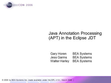 © 2006 by BEA Systems Inc; made available under the EPL v1.0 | March 2006 | Java Annotation Processing (APT) in the Eclipse JDT Gary Horen BEA Systems.
