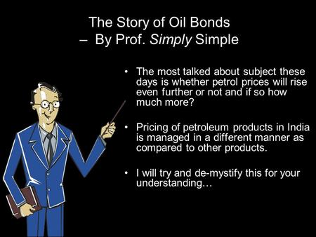 The Story of Oil Bonds – By Prof. Simply Simple The most talked about subject these days is whether petrol prices will rise even further or not and if.