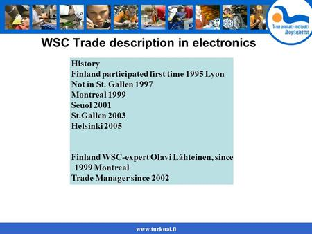 Www.turkuai.fi WSC Trade description in electronics History Finland participated first time 1995 Lyon Not in St. Gallen 1997 Montreal 1999 Seuol 2001 St.Gallen.
