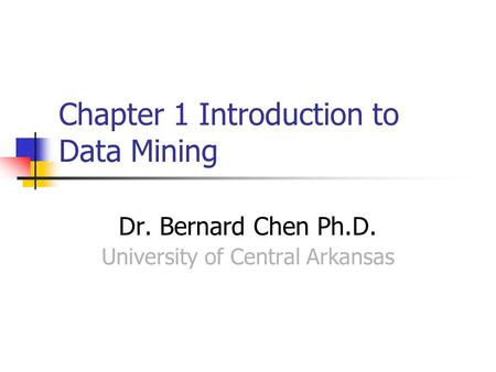 Chapter 1 Introduction to Data Mining Dr. Bernard Chen Ph.D. University of Central Arkansas.