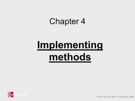 © The McGraw-Hill Companies, 2006 Chapter 4 Implementing methods.