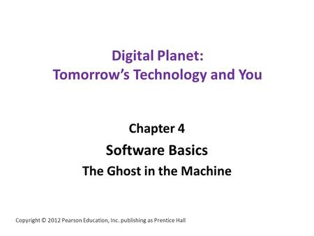 Digital Planet: Tomorrow's Technology and You Chapter 4 Software Basics The Ghost in the Machine Copyright © 2012 Pearson Education, Inc. publishing as.