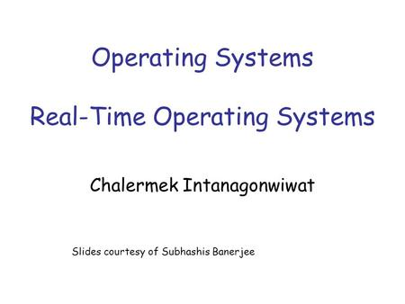 Operating Systems Real-Time Operating Systems Chalermek Intanagonwiwat Slides courtesy of Subhashis Banerjee.